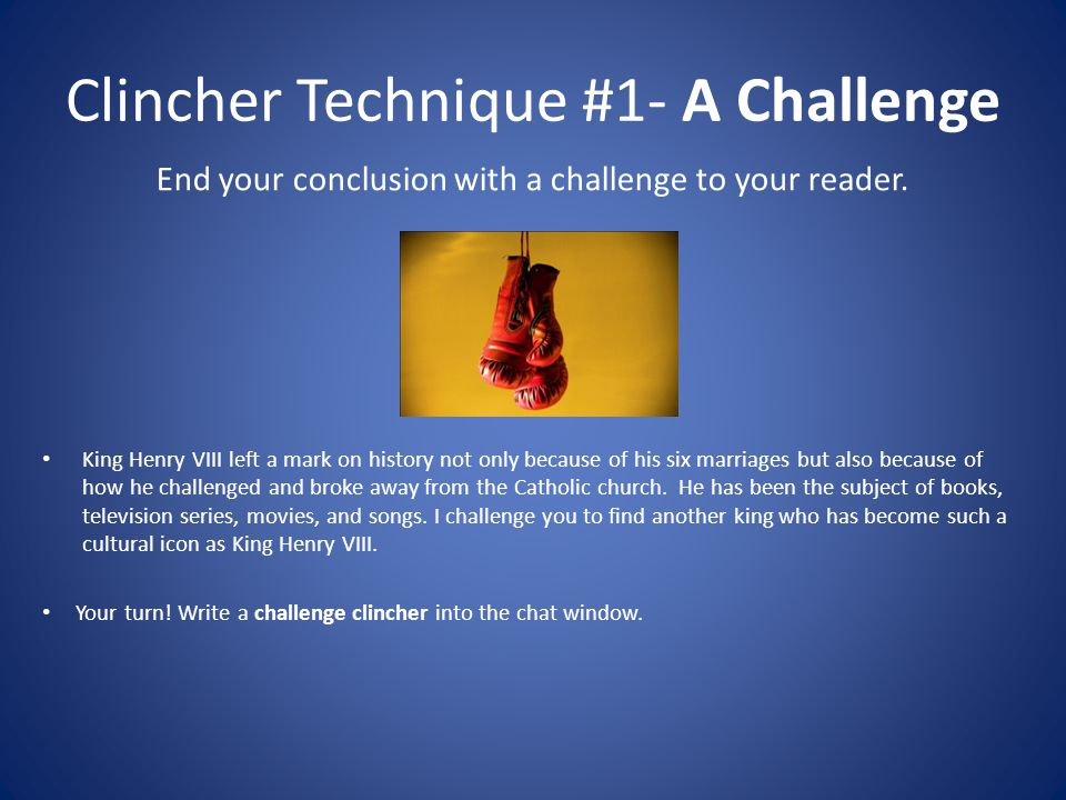 Clincher Technique #1- A Challenge End your conclusion with a challenge to your reader.
