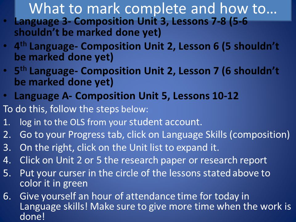 What to mark complete and how to… Language 3- Composition Unit 3, Lessons 7-8 (5-6 shouldn't be marked done yet) 4 th Language- Composition Unit 2, Lesson 6 (5 shouldn't be marked done yet) 5 th Language- Composition Unit 2, Lesson 7 (6 shouldn't be marked done yet) Language A- Composition Unit 5, Lessons To do this, follow the steps below: 1.log in to the OLS from your student account.