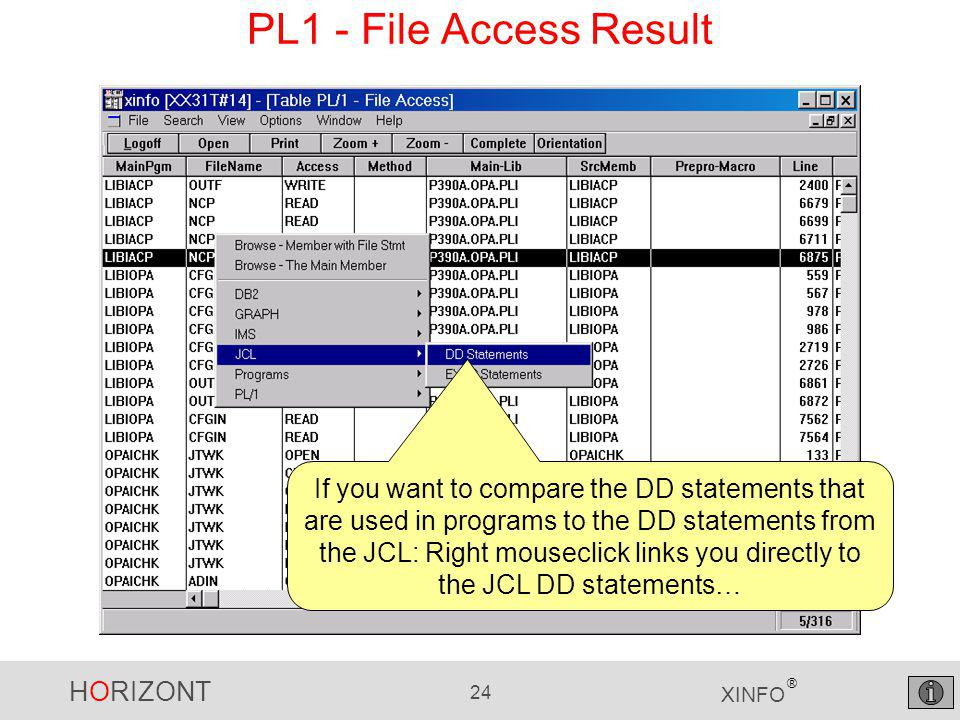 HORIZONT 24 XINFO ® PL1 - File Access Result If you want to compare the DD statements that are used in programs to the DD statements from the JCL: Right mouseclick links you directly to the JCL DD statements…