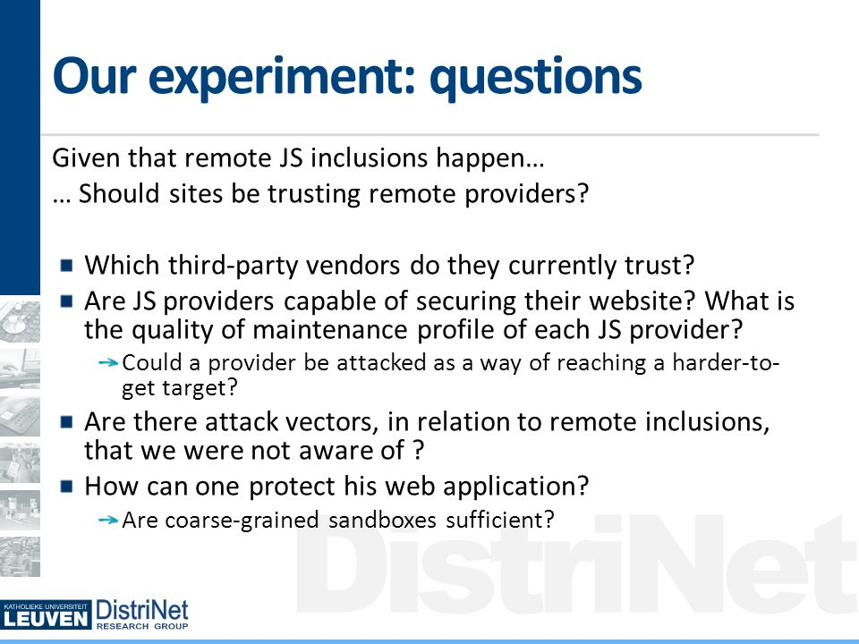 DistriNet Our experiment: questions Given that remote JS inclusions happen… … Should sites be trusting remote providers.