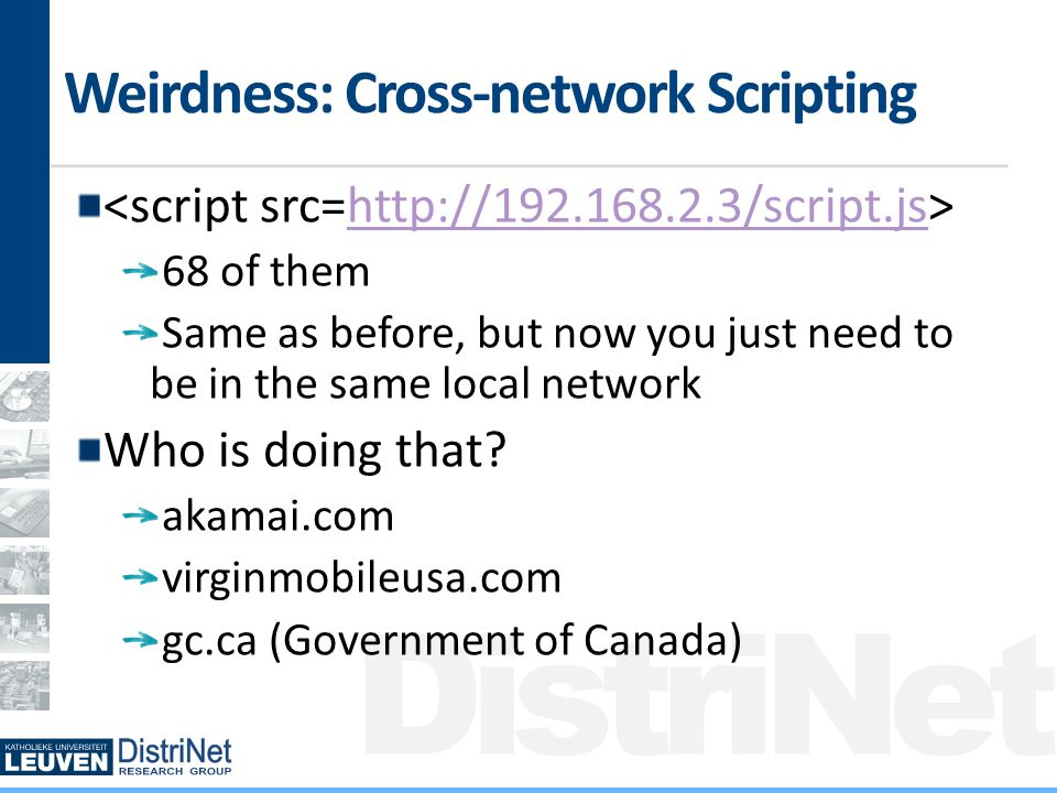 DistriNet Weirdness: Cross-network Scripting   68 of them Same as before, but now you just need to be in the same local network Who is doing that.
