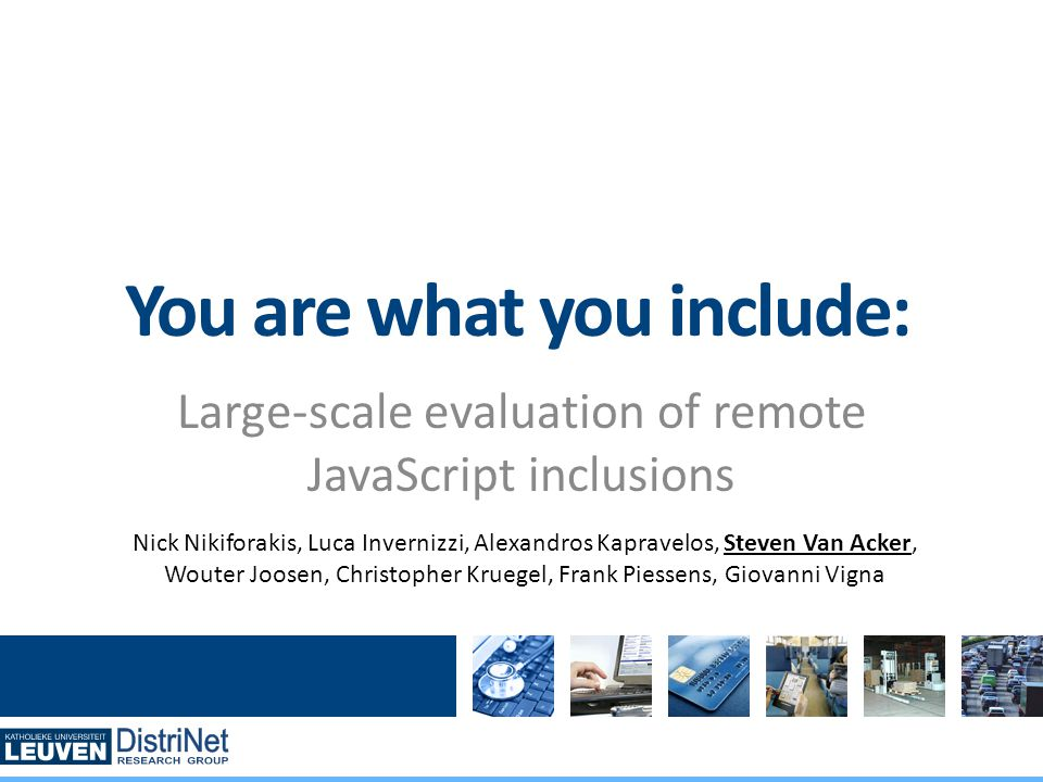 DistriNet Large-scale evaluation of remote JavaScript inclusions You are what you include: Nick Nikiforakis, Luca Invernizzi, Alexandros Kapravelos, Steven Van Acker, Wouter Joosen, Christopher Kruegel, Frank Piessens, Giovanni Vigna