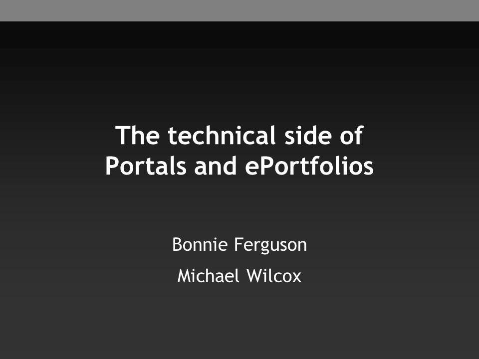 The technical side of Portals and ePortfolios Bonnie Ferguson Michael Wilcox