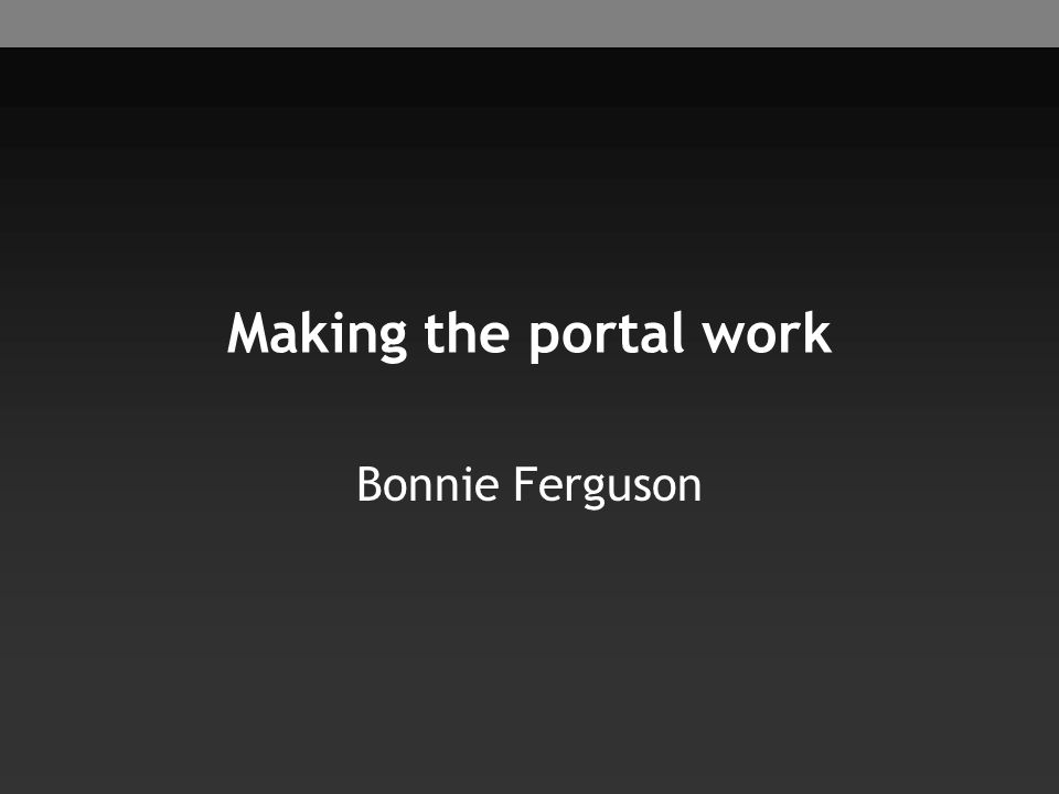 Making the portal work Bonnie Ferguson