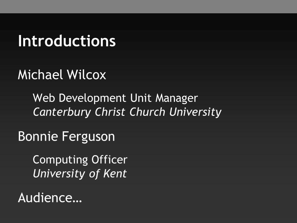 Introductions Michael Wilcox Web Development Unit Manager Canterbury Christ Church University Bonnie Ferguson Computing Officer University of Kent Aud