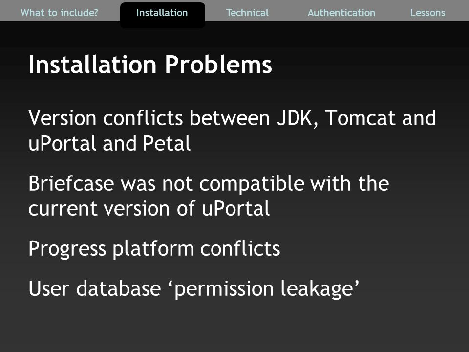 Installation Problems Version conflicts between JDK, Tomcat and uPortal and Petal Briefcase was not compatible with the current version of uPortal Progress platform conflicts User database 'permission leakage' AuthenticationTechnicalInstallationWhat to include Lessons