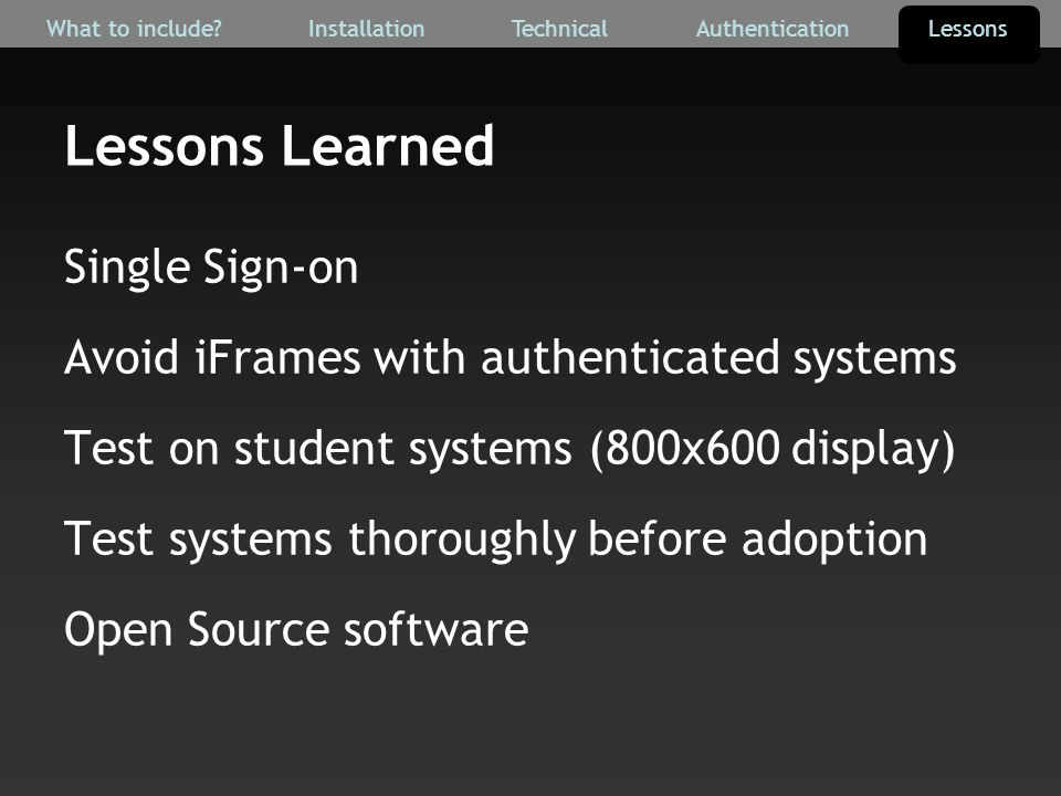 Lessons Learned Single Sign-on Avoid iFrames with authenticated systems Test on student systems (800x600 display) Test systems thoroughly before adoption Open Source software AuthenticationTechnicalInstallationWhat to include Lessons