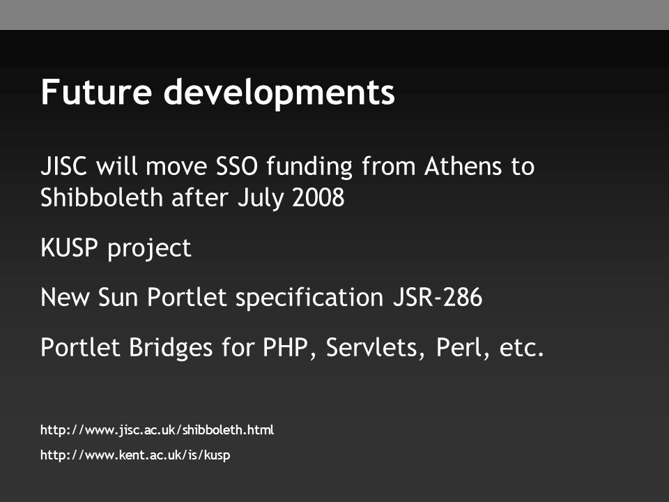 Future developments JISC will move SSO funding from Athens to Shibboleth after July 2008 KUSP project New Sun Portlet specification JSR-286 Portlet Br