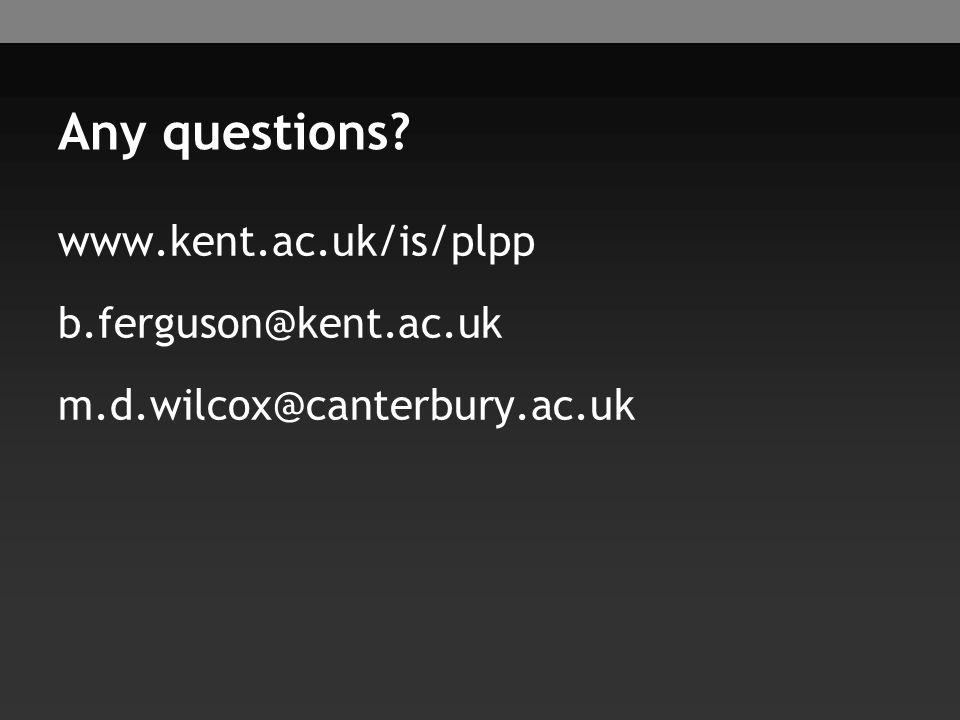 Any questions www.kent.ac.uk/is/plpp b.ferguson@kent.ac.uk m.d.wilcox@canterbury.ac.uk