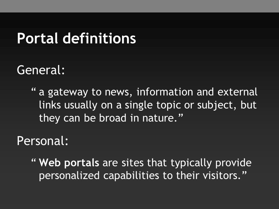 Portal definitions General: a gateway to news, information and external links usually on a single topic or subject, but they can be broad in nature. Personal: Web portals are sites that typically provide personalized capabilities to their visitors.
