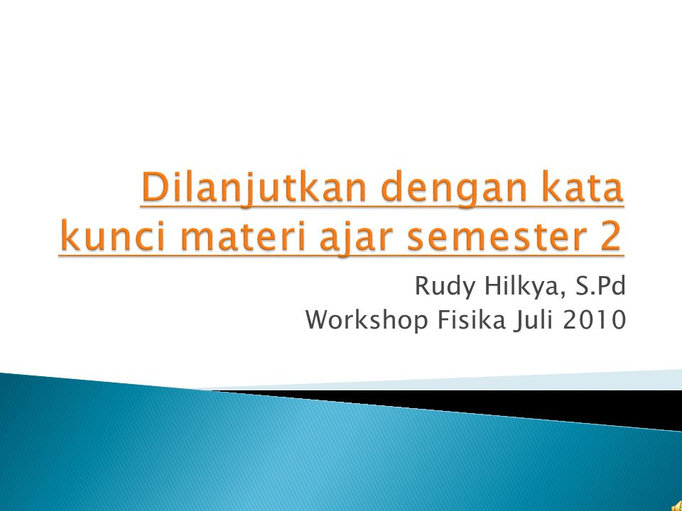 Rudy Hilkya, S.Pd Workshop Fisika Juli 2010