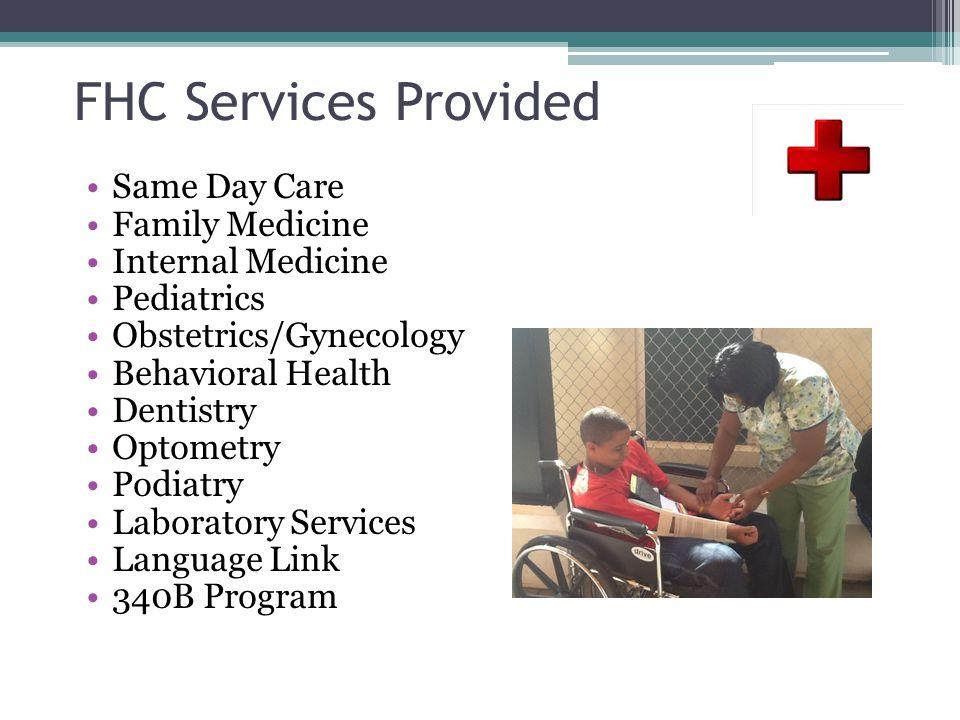 FHC Services Provided Same Day Care Family Medicine Internal Medicine Pediatrics Obstetrics/Gynecology Behavioral Health Dentistry Optometry Podiatry Laboratory Services Language Link 340B Program