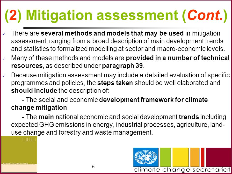 6 (2) Mitigation assessment (Cont.) There are several methods and models that may be used in mitigation assessment, ranging from a broad description of main development trends and statistics to formalized modelling at sector and macro-economic levels.