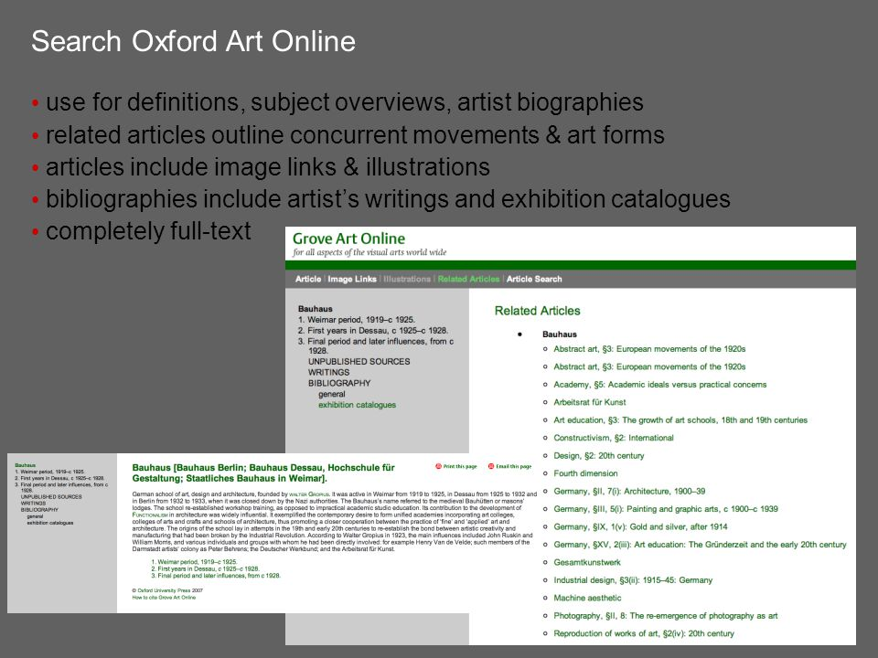 Search Oxford Art Online use for definitions, subject overviews, artist biographies related articles outline concurrent movements & art forms articles include image links & illustrations bibliographies include artist's writings and exhibition catalogues completely full-text