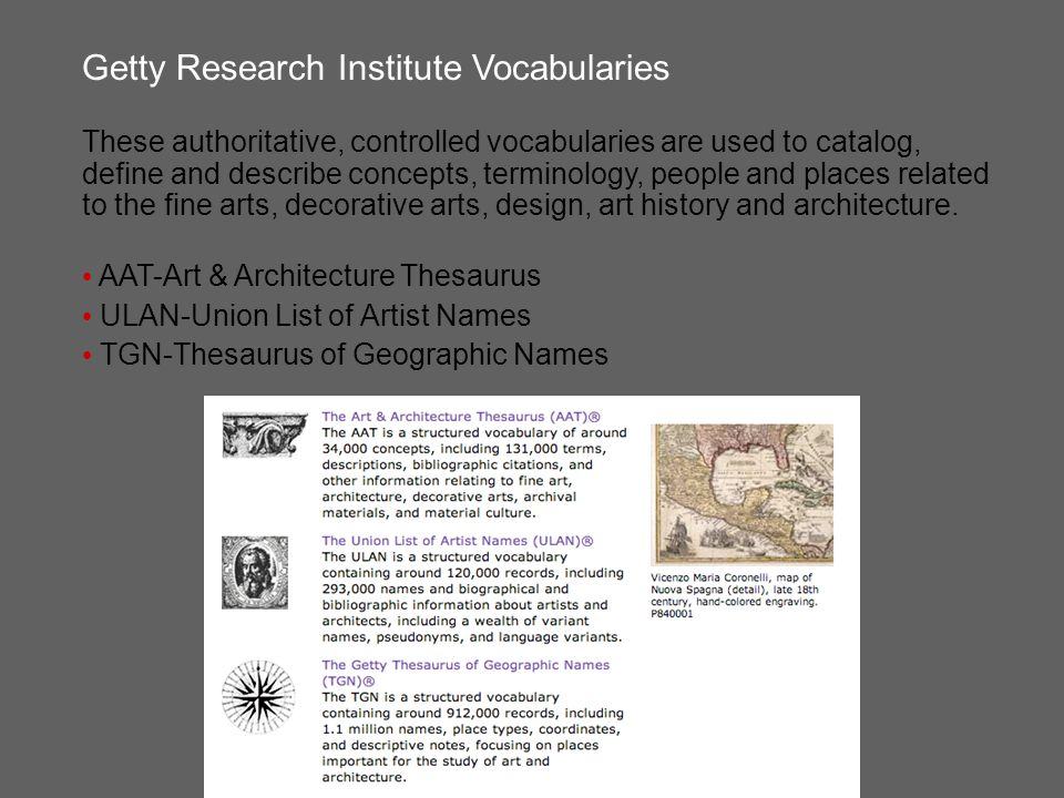 Getty Research Institute Vocabularies These authoritative, controlled vocabularies are used to catalog, define and describe concepts, terminology, people and places related to the fine arts, decorative arts, design, art history and architecture.
