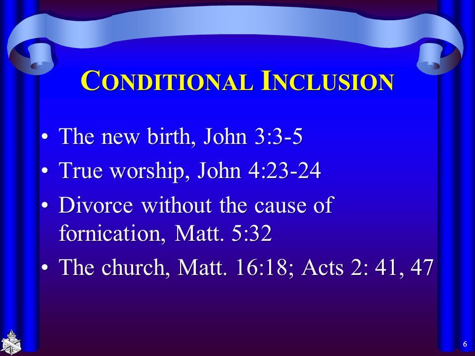C ONDITIONAL I NCLUSION The new birth, John 3:3-5The new birth, John 3:3-5 True worship, John 4:23-24True worship, John 4:23-24 Divorce without the ca