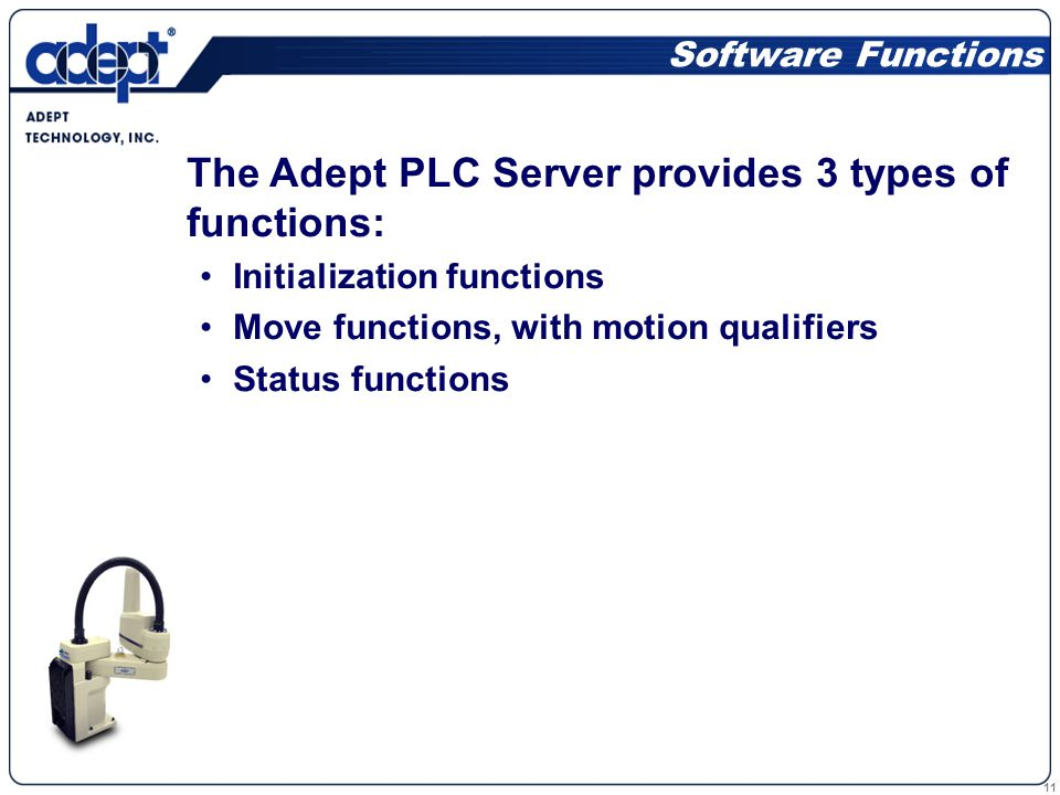 11 Software Functions The Adept PLC Server provides 3 types of functions: Initialization functions Move functions, with motion qualifiers Status functions