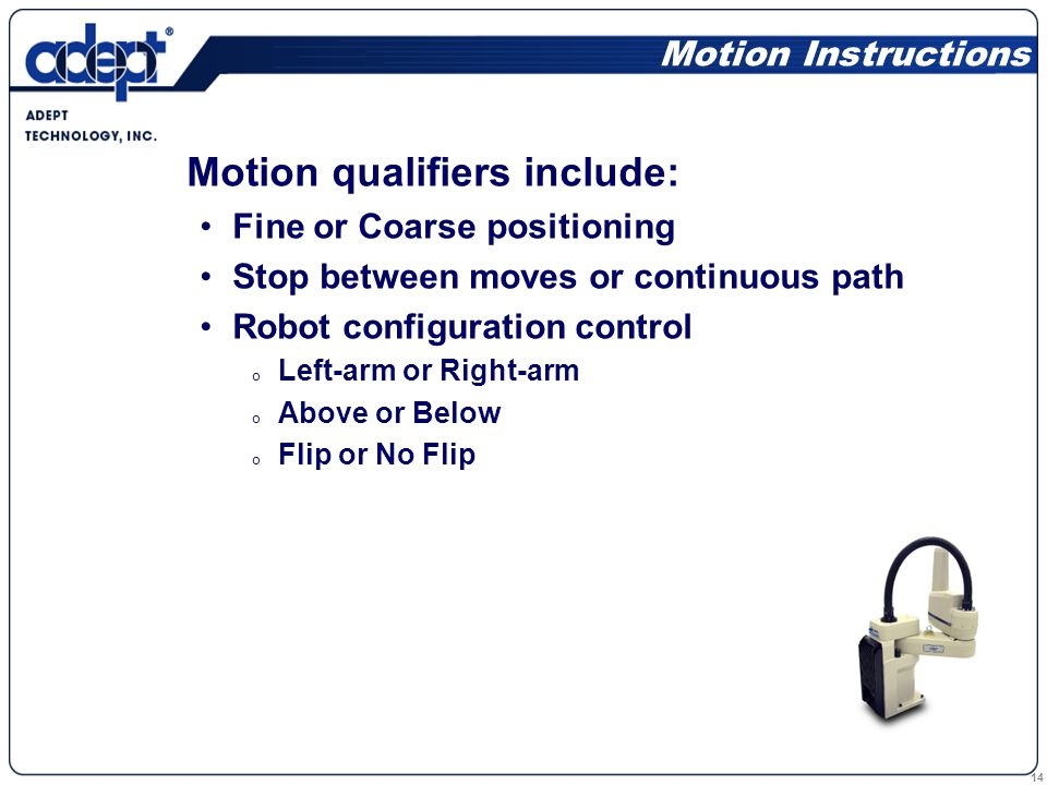 14 Motion Instructions Motion qualifiers include: Fine or Coarse positioning Stop between moves or continuous path Robot configuration control o Left-arm or Right-arm o Above or Below o Flip or No Flip