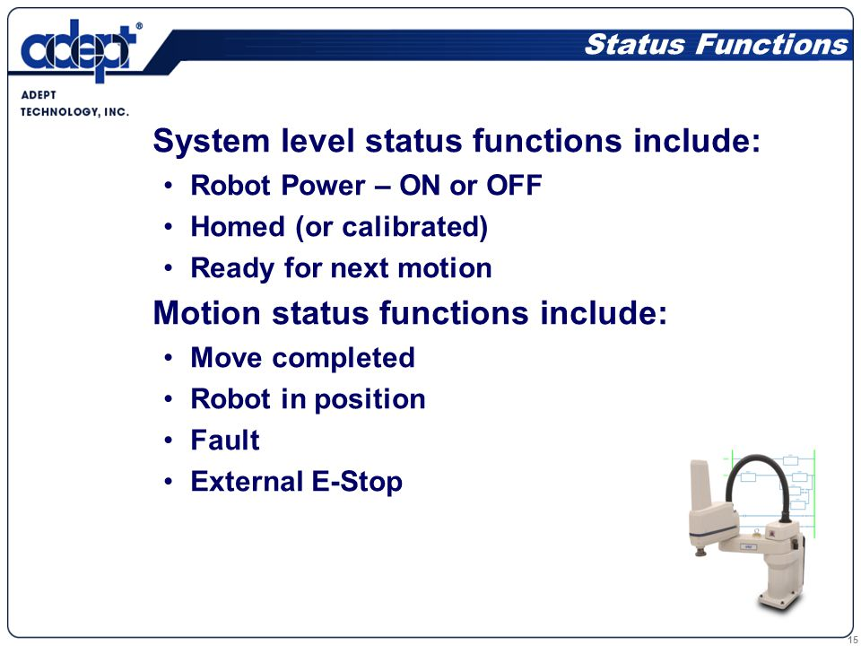 15 Status Functions System level status functions include: Robot Power – ON or OFF Homed (or calibrated) Ready for next motion Motion status functions include: Move completed Robot in position Fault External E-Stop