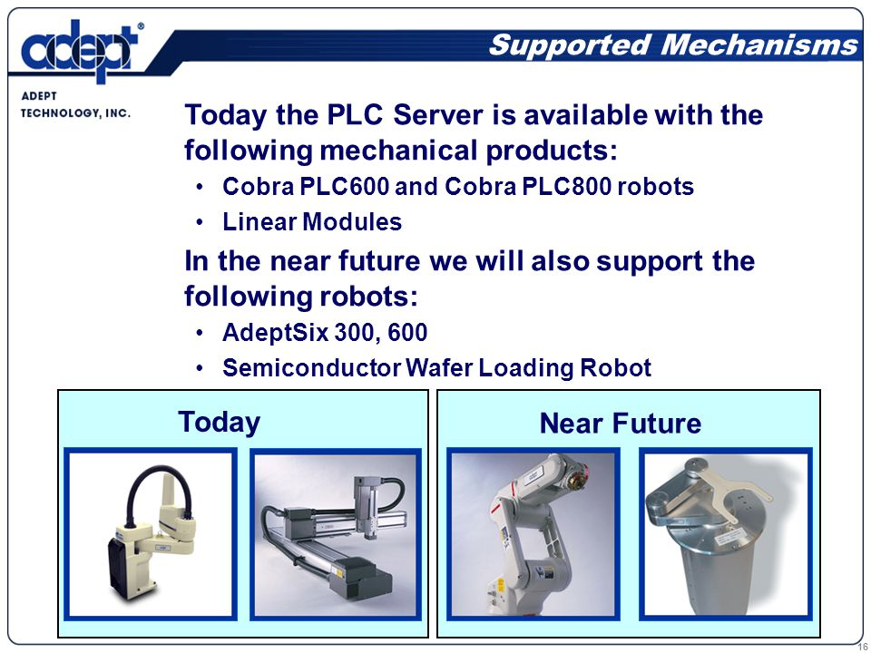 16 Today the PLC Server is available with the following mechanical products: Cobra PLC600 and Cobra PLC800 robots Linear Modules In the near future we will also support the following robots: AdeptSix 300, 600 Semiconductor Wafer Loading Robot Supported Mechanisms Today Near Future