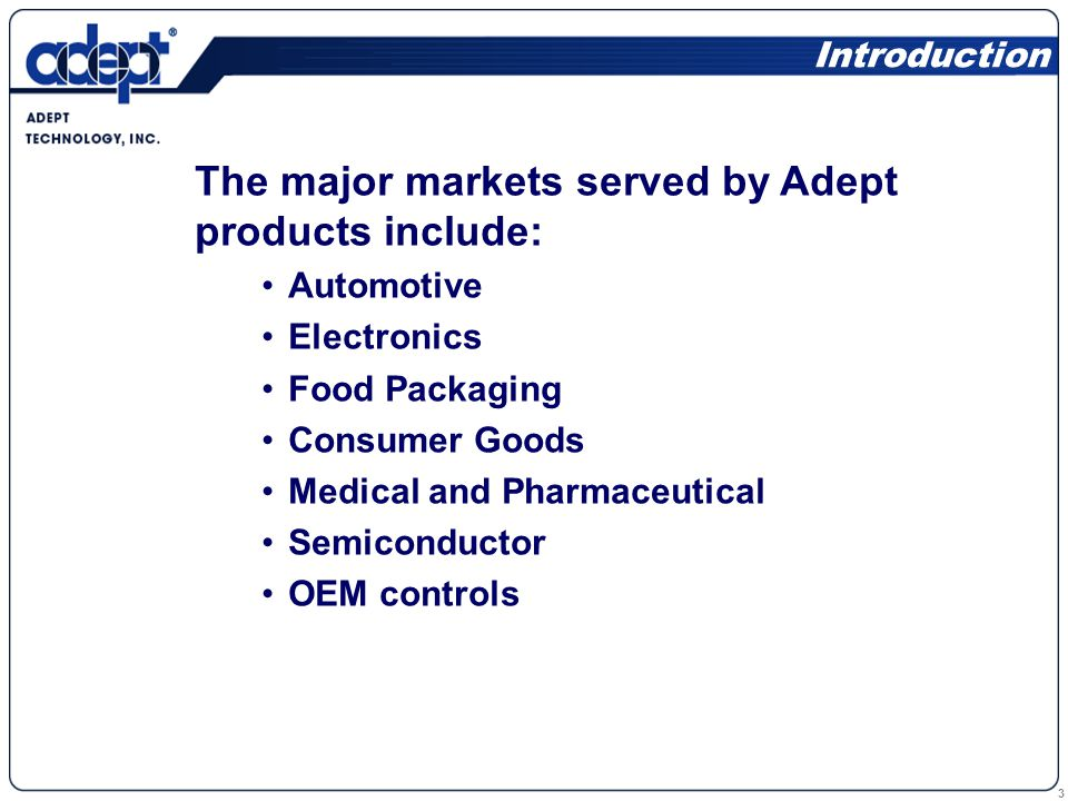 3 The major markets served by Adept products include: Automotive Electronics Food Packaging Consumer Goods Medical and Pharmaceutical Semiconductor OEM controls Introduction