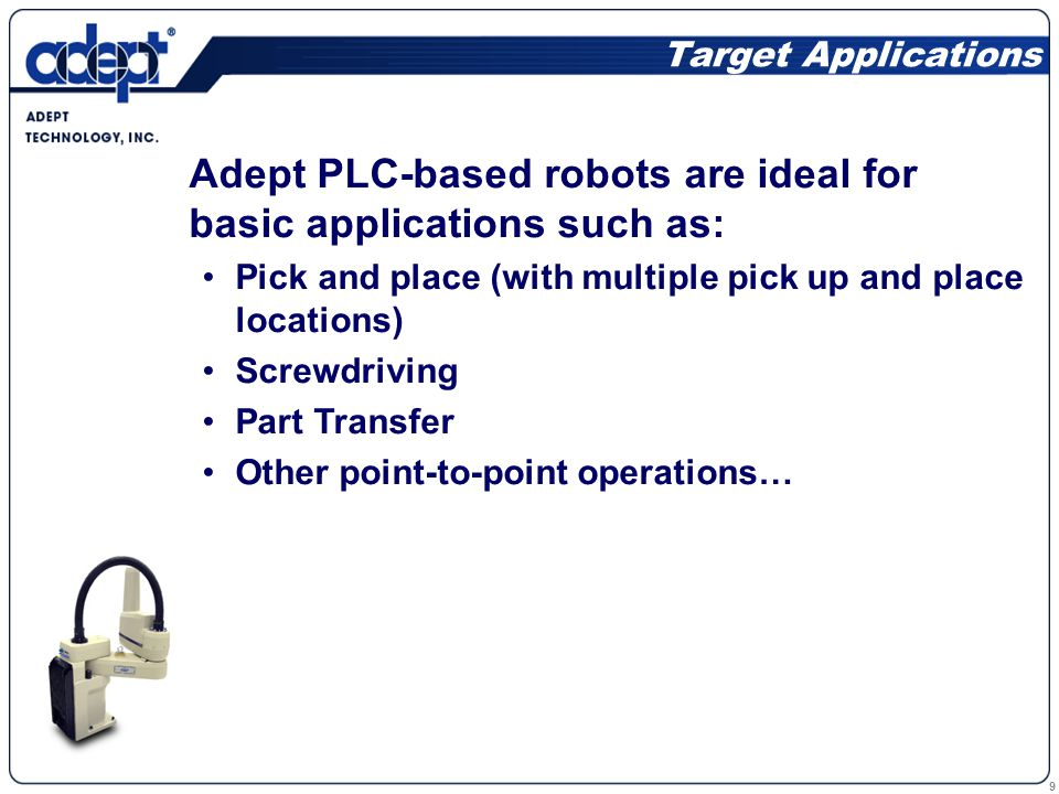 10 A Closer Look The Adept PLC Server has the following features Auto startup – turn it on and run Supports straight-line and joint motion Jog and Teach functions Built-in I/O for tool control Absolute encoders – no motion required for homing