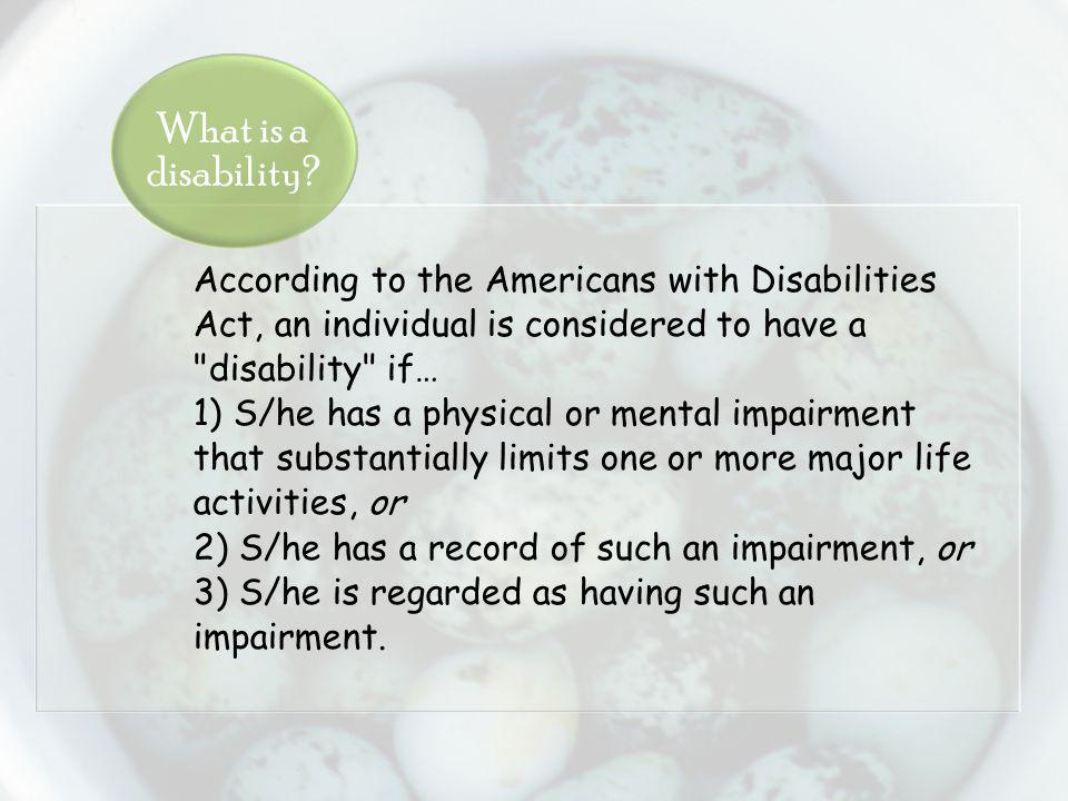 According to the Americans with Disabilities Act, an individual is considered to have a disability if… 1) S/he has a physical or mental impairment that substantially limits one or more major life activities, or 2) S/he has a record of such an impairment, or 3) S/he is regarded as having such an impairment.