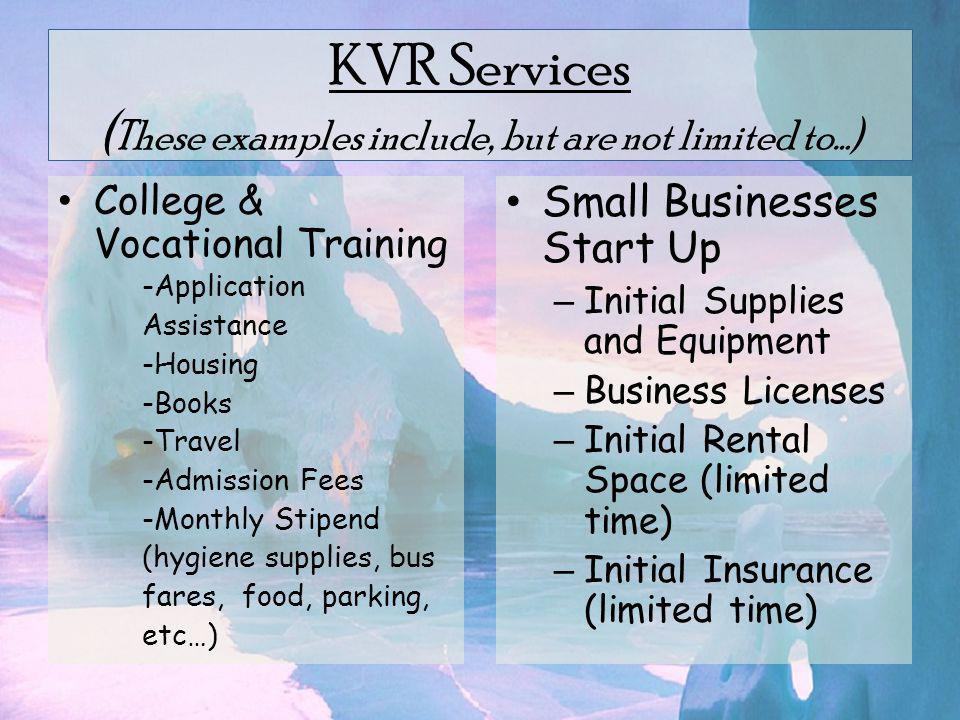 KVR Services ( These examples include, but are not limited to…) Small Businesses Start Up – Initial Supplies and Equipment – Business Licenses – Initial Rental Space (limited time) – Initial Insurance (limited time) College & Vocational Training -Application Assistance -Housing -Books -Travel -Admission Fees -Monthly Stipend (hygiene supplies, bus fares, food, parking, etc…)
