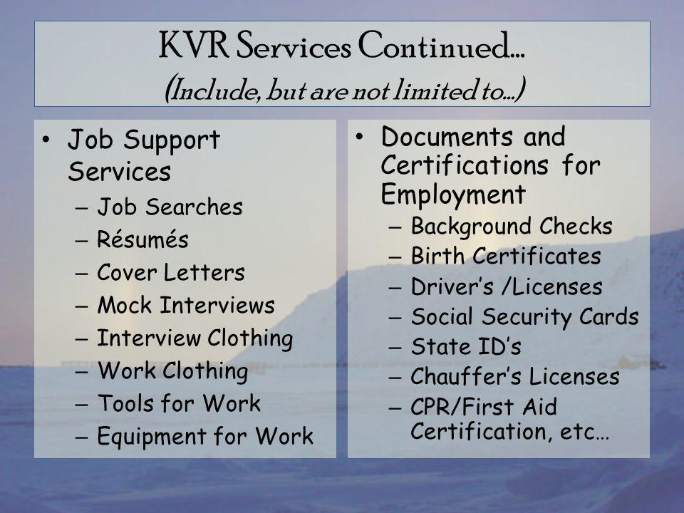 KVR Services Continued… ( Include, but are not limited to…) Job Support Services – Job Searches – Résumés – Cover Letters – Mock Interviews – Interview Clothing – Work Clothing – Tools for Work – Equipment for Work Documents and Certifications for Employment – Background Checks – Birth Certificates – Driver's /Licenses – Social Security Cards – State ID's – Chauffer's Licenses – CPR/First Aid Certification, etc…