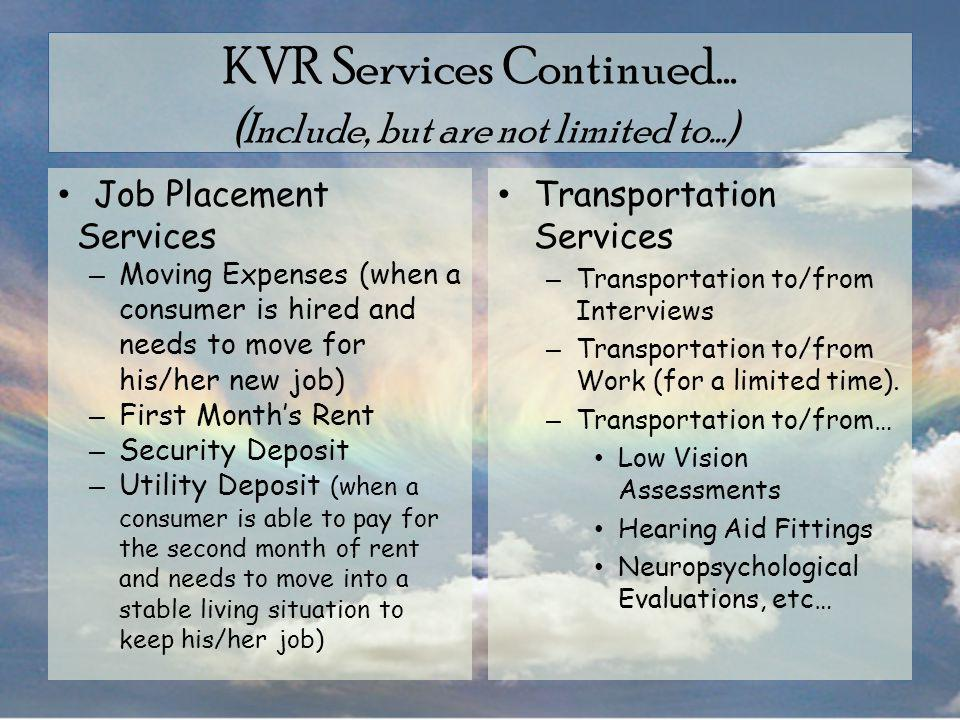 KVR Services Continued… ( Include, but are not limited to…) Job Placement Services – Moving Expenses (when a consumer is hired and needs to move for his/her new job) – First Month's Rent – Security Deposit – Utility Deposit (when a consumer is able to pay for the second month of rent and needs to move into a stable living situation to keep his/her job) Transportation Services – Transportation to/from Interviews – Transportation to/from Work (for a limited time).