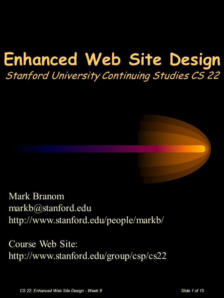 CS 22: Enhanced Web Site Design - Week 8Slide 1 of 15 Enhanced Web Site Design Stanford University Continuing Studies CS 22 Mark Branom markb@stanford.edu http://www.stanford.edu/people/markb/ Course Web Site: http://www.stanford.edu/group/csp/cs22