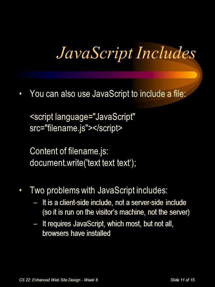 Slide 11 of 15 CS 22: Enhanced Web Site Design - Week 8 JavaScript Includes You can also use JavaScript to include a file: Content of filename.js: document.write( text text text'); Two problems with JavaScript includes: –It is a client-side include, not a server-side include (so it is run on the visitor's machine, not the server) –It requires JavaScript, which most, but not all, browsers have installed