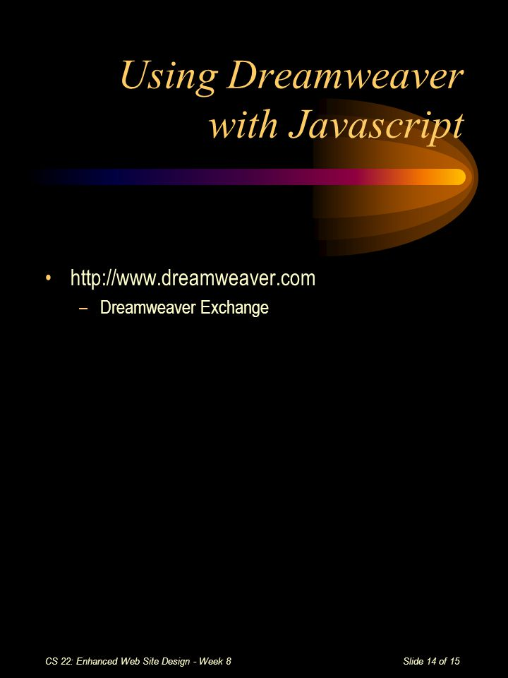 Slide 14 of 15 CS 22: Enhanced Web Site Design - Week 8 Using Dreamweaver with Javascript http://www.dreamweaver.com –Dreamweaver Exchange