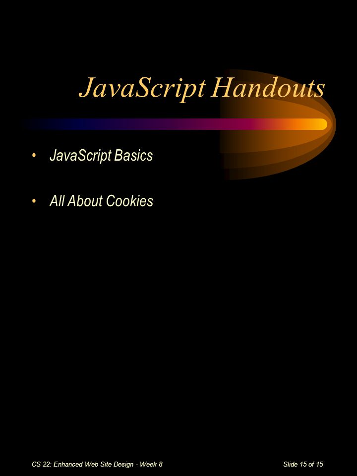 Slide 15 of 15 CS 22: Enhanced Web Site Design - Week 8 JavaScript Handouts JavaScript Basics All About Cookies