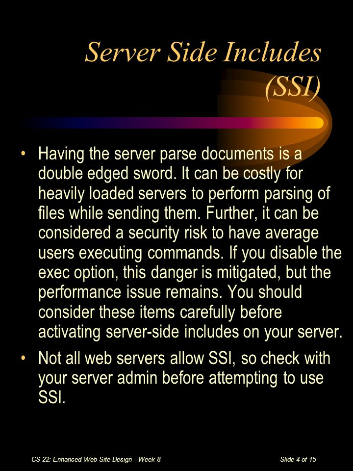Slide 4 of 15 CS 22: Enhanced Web Site Design - Week 8 Server Side Includes (SSI) Having the server parse documents is a double edged sword.