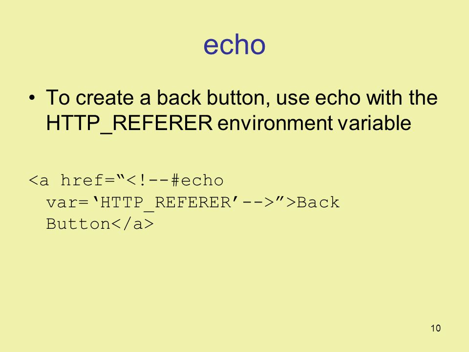 10 echo To create a back button, use echo with the HTTP_REFERER environment variable >Back Button