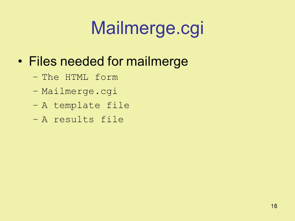 16 Mailmerge.cgi Files needed for mailmerge –The HTML form –Mailmerge.cgi –A template file –A results file