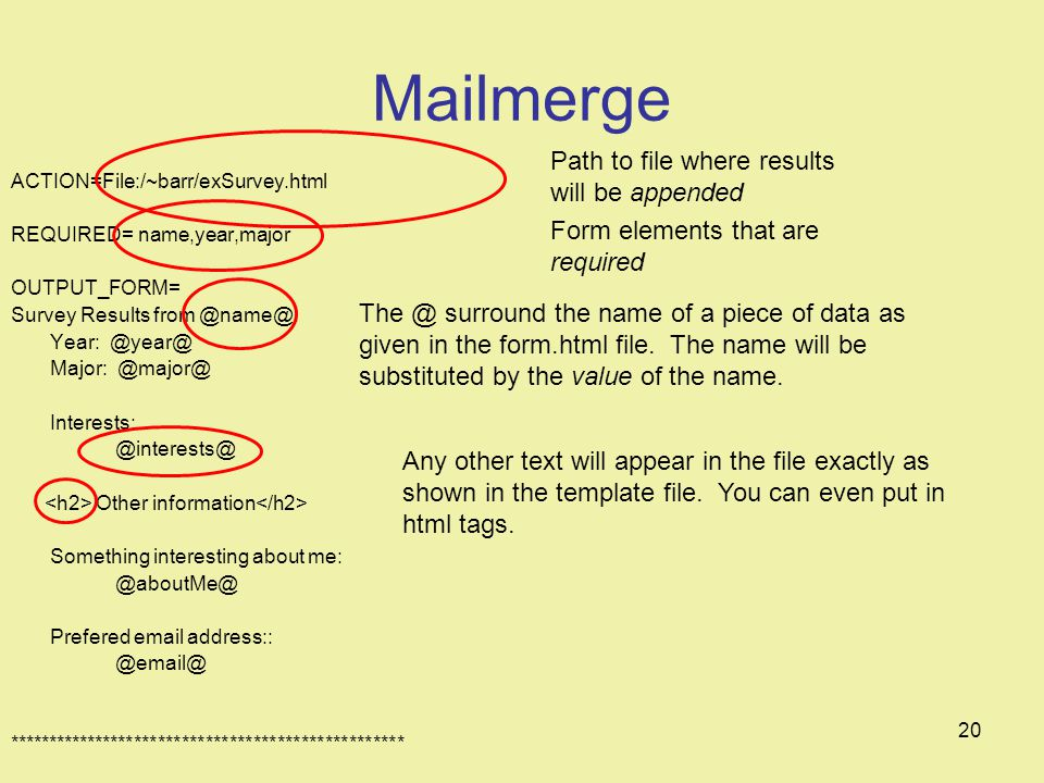 20 Mailmerge ACTION=File:/~barr/exSurvey.html REQUIRED= name,year,major OUTPUT_FORM= Survey Results from Year: Major: Interests: Other information Something interesting about me: Prefered  address:: ************************************************** Path to file where results will be appended Form elements that are required surround the name of a piece of data as given in the form.html file.
