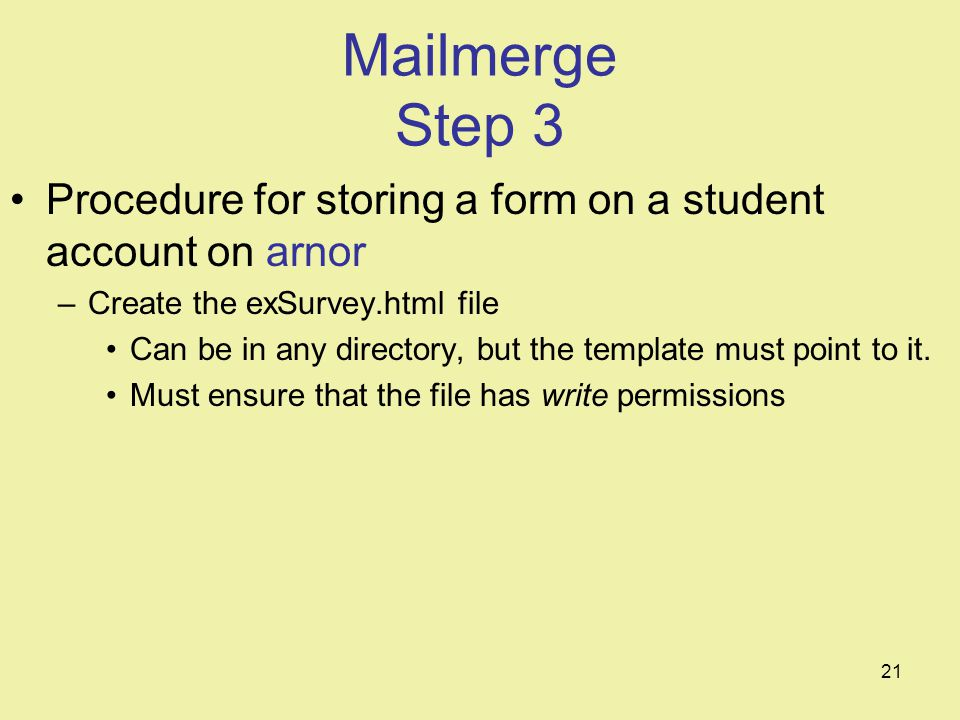 21 Mailmerge Step 3 Procedure for storing a form on a student account on arnor –Create the exSurvey.html file Can be in any directory, but the template must point to it.