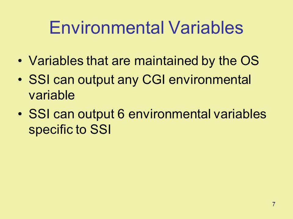 7 Environmental Variables Variables that are maintained by the OS SSI can output any CGI environmental variable SSI can output 6 environmental variables specific to SSI
