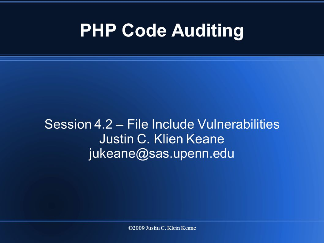 ©2009 Justin C. Klein Keane PHP Code Auditing Session 4.2 – File Include Vulnerabilities Justin C.
