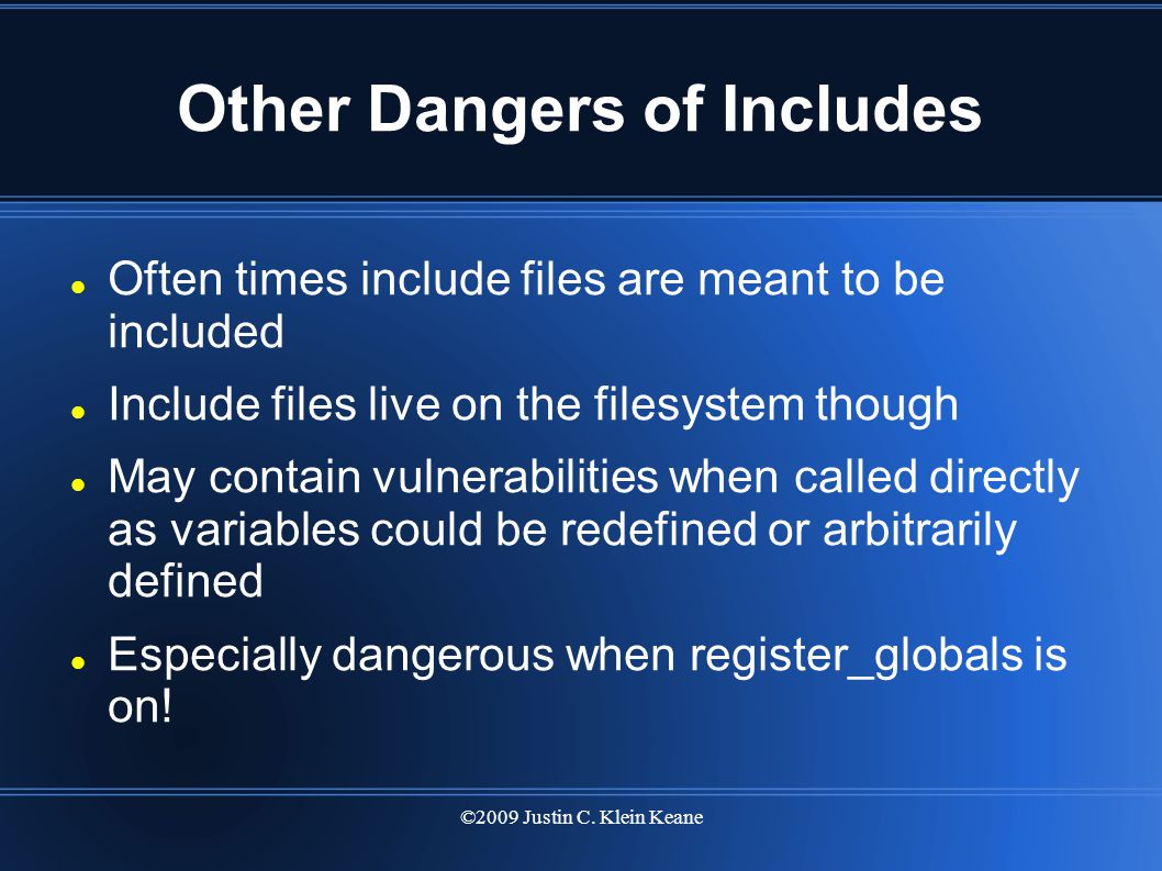 ©2009 Justin C. Klein Keane Other Dangers of Includes Often times include files are meant to be included Include files live on the filesystem though M