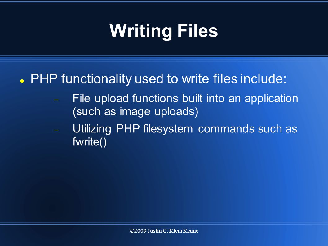 ©2009 Justin C. Klein Keane Writing Files PHP functionality used to write files include:  File upload functions built into an application (such as im