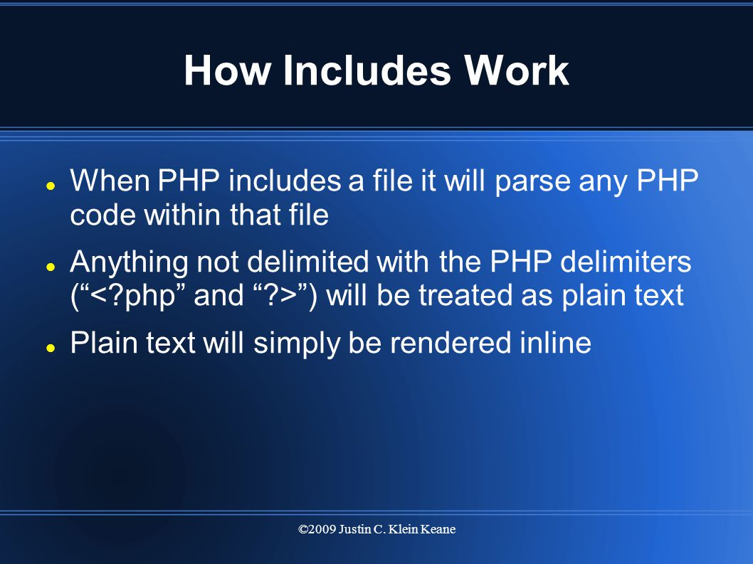 ©2009 Justin C. Klein Keane How Includes Work When PHP includes a file it will parse any PHP code within that file Anything not delimited with the PHP