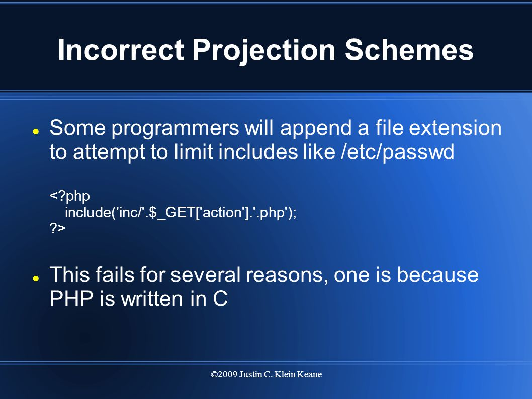 ©2009 Justin C. Klein Keane Incorrect Projection Schemes Some programmers will append a file extension to attempt to limit includes like /etc/passwd T