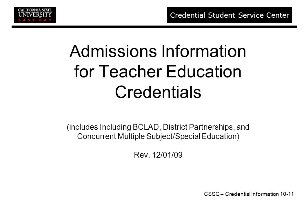 CSSC – Credential Information Credential Student Service Center Admissions Information for Teacher Education Credentials (includes Including BCLAD, District Partnerships, and Concurrent Multiple Subject/Special Education) Rev.