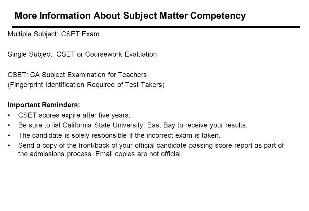 More Information About Subject Matter Competency Multiple Subject: CSET Exam Single Subject: CSET or Coursework Evaluation CSET: CA Subject Examination for Teachers (Fingerprint Identification Required of Test Takers) Important Reminders: CSET scores expire after five years.