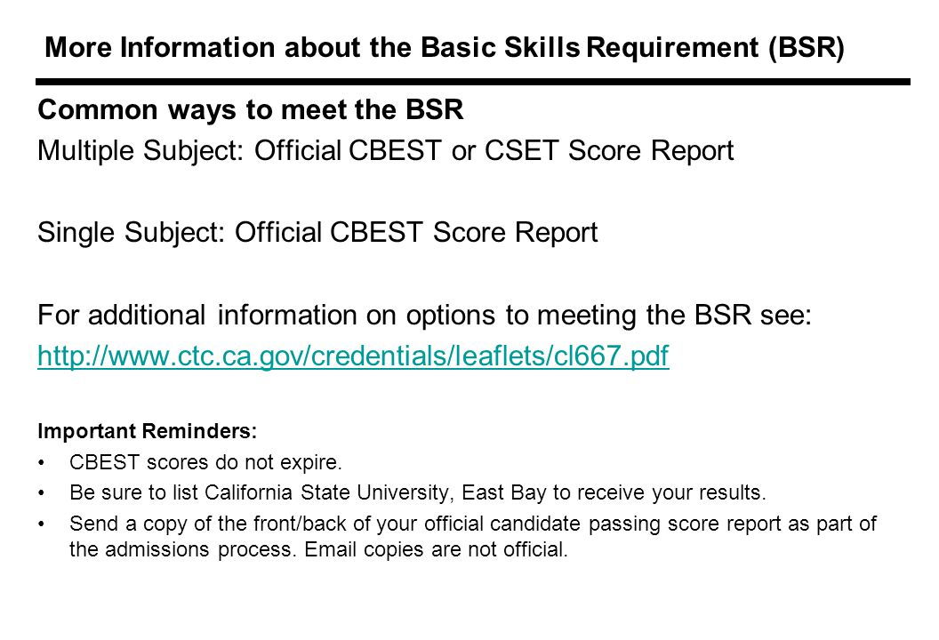 More Information about the Basic Skills Requirement (BSR) Common ways to meet the BSR Multiple Subject: Official CBEST or CSET Score Report Single Subject: Official CBEST Score Report For additional information on options to meeting the BSR see:   Important Reminders: CBEST scores do not expire.