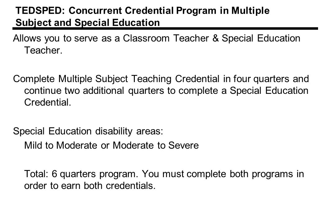 TEDSPED: Concurrent Credential Program in Multiple Subject and Special Education Allows you to serve as a Classroom Teacher & Special Education Teacher.