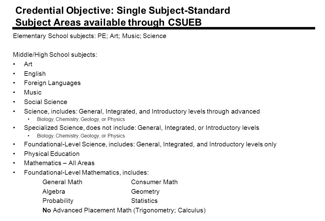 Credential Objective: Single Subject-Standard Subject Areas available through CSUEB Elementary School subjects: PE; Art; Music; Science Middle/High School subjects: Art English Foreign Languages Music Social Science Science, includes: General, Integrated, and Introductory levels through advanced Biology, Chemistry, Geology, or Physics Specialized Science, does not include: General, Integrated, or Introductory levels Biology, Chemistry, Geology, or Physics Foundational-Level Science, includes: General, Integrated, and Introductory levels only Physical Education Mathematics – All Areas Foundational-Level Mathematics, includes: General MathConsumer Math AlgebraGeometry ProbabilityStatistics No Advanced Placement Math (Trigonometry; Calculus)